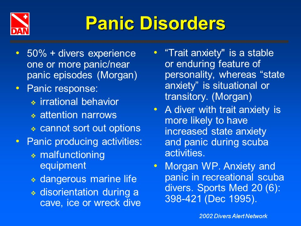 2002 Divers Alert Network Panic Disorders 50% + divers experience one or more panic/near panic episodes (Morgan) Panic response: irrational behavior a