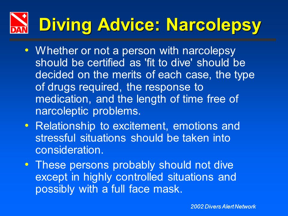 2002 Divers Alert Network Diving Advice: Narcolepsy Whether or not a person with narcolepsy should be certified as 'fit to dive' should be decided on