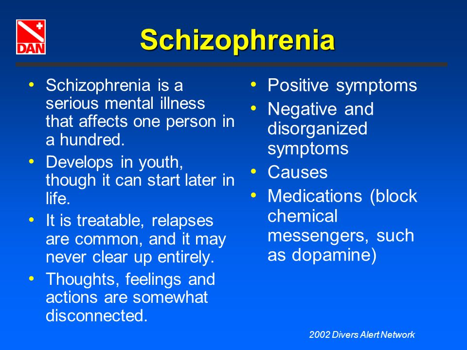 2002 Divers Alert Network Schizophrenia Schizophrenia is a serious mental illness that affects one person in a hundred. Develops in youth, though it c