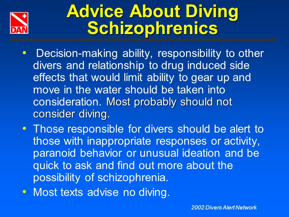 2002 Divers Alert Network Advice About Diving Schizophrenics Most probably should not consider diving. Decision-making ability, responsibility to othe