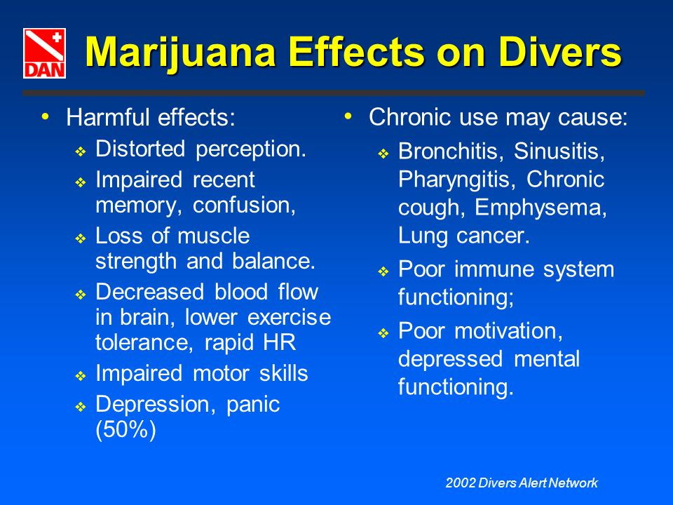 2002 Divers Alert Network Marijuana Effects on Divers Harmful effects: Distorted perception. Impaired recent memory, confusion, Loss of muscle strengt