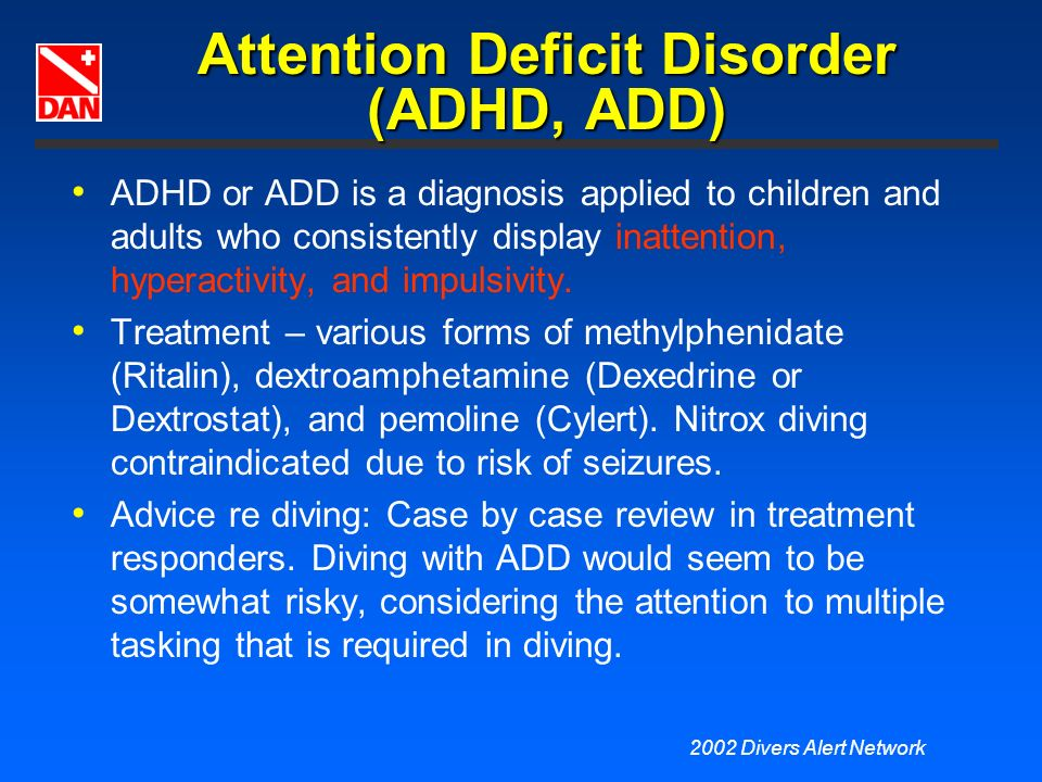 2002 Divers Alert Network Attention Deficit Disorder (ADHD, ADD) ADHD or ADD is a diagnosis applied to children and adults who consistently display in