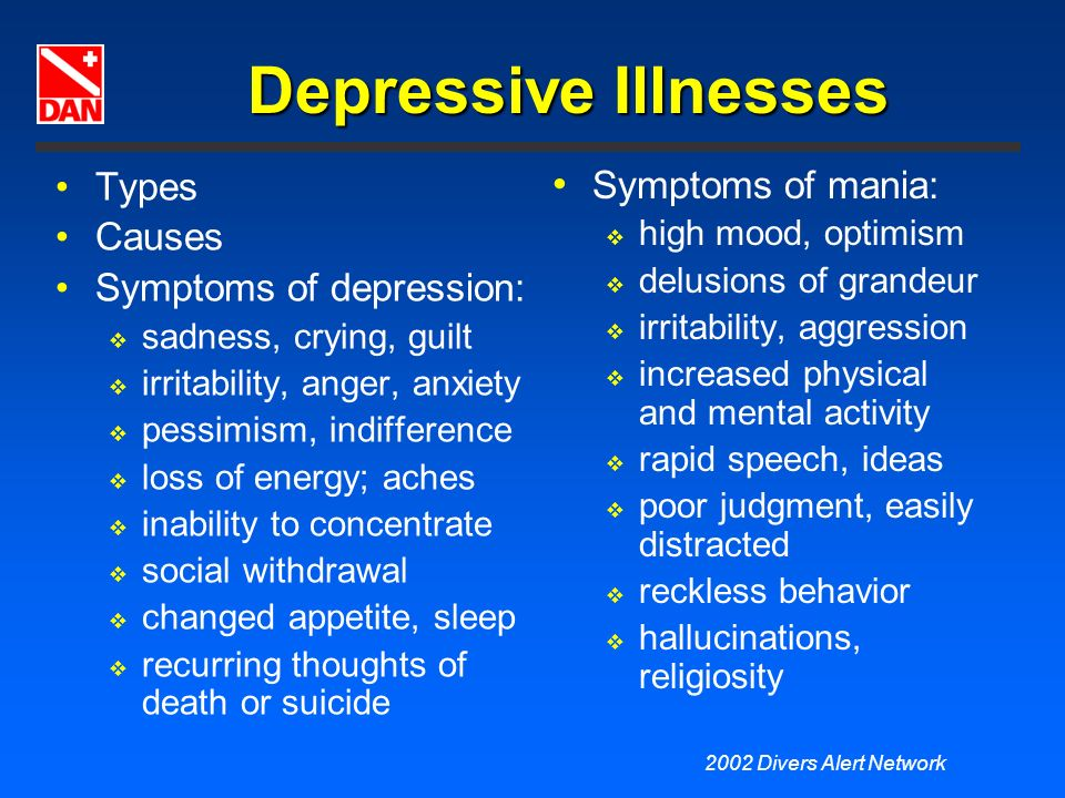2002 Divers Alert Network Depressive Illnesses Types Causes Symptoms of depression: sadness, crying, guilt irritability, anger, anxiety pessimism, ind