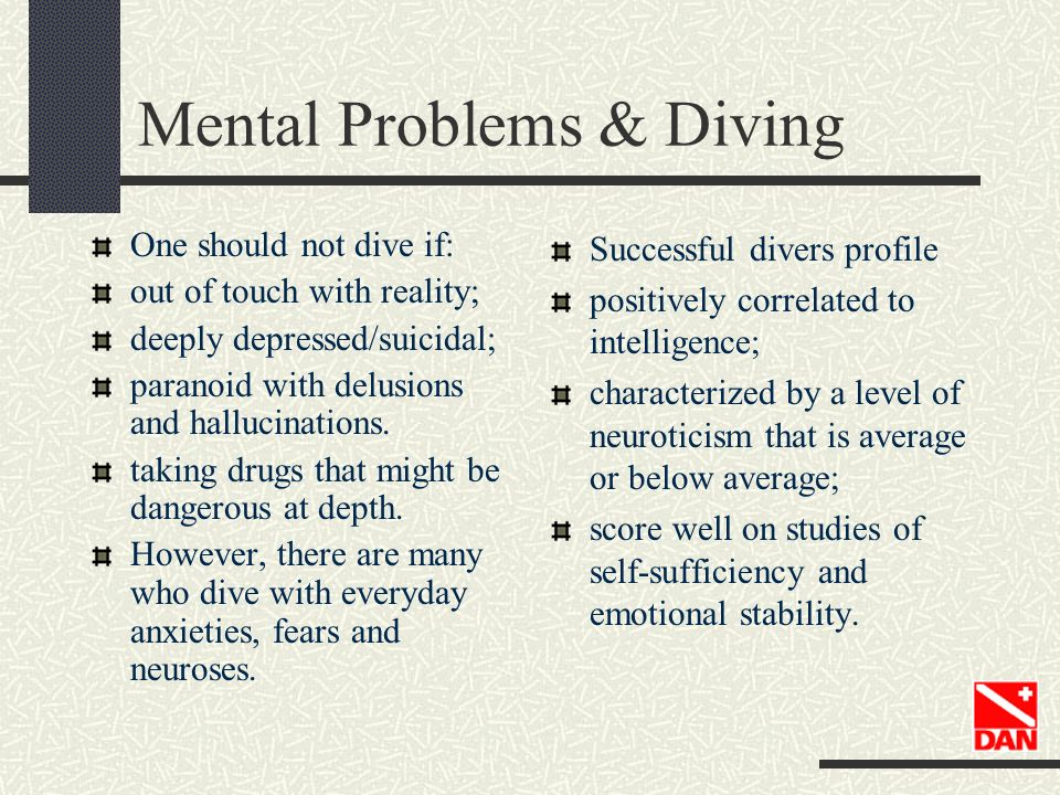 Mental Problems & Diving One should not dive if: out of touch with reality; deeply depressed/suicidal; paranoid with delusions and hallucinations. tak
