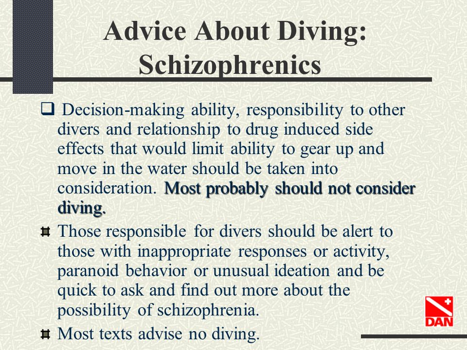 Advice About Diving: Schizophrenics Most probably should not consider diving. Decision-making ability, responsibility to other divers and relationship