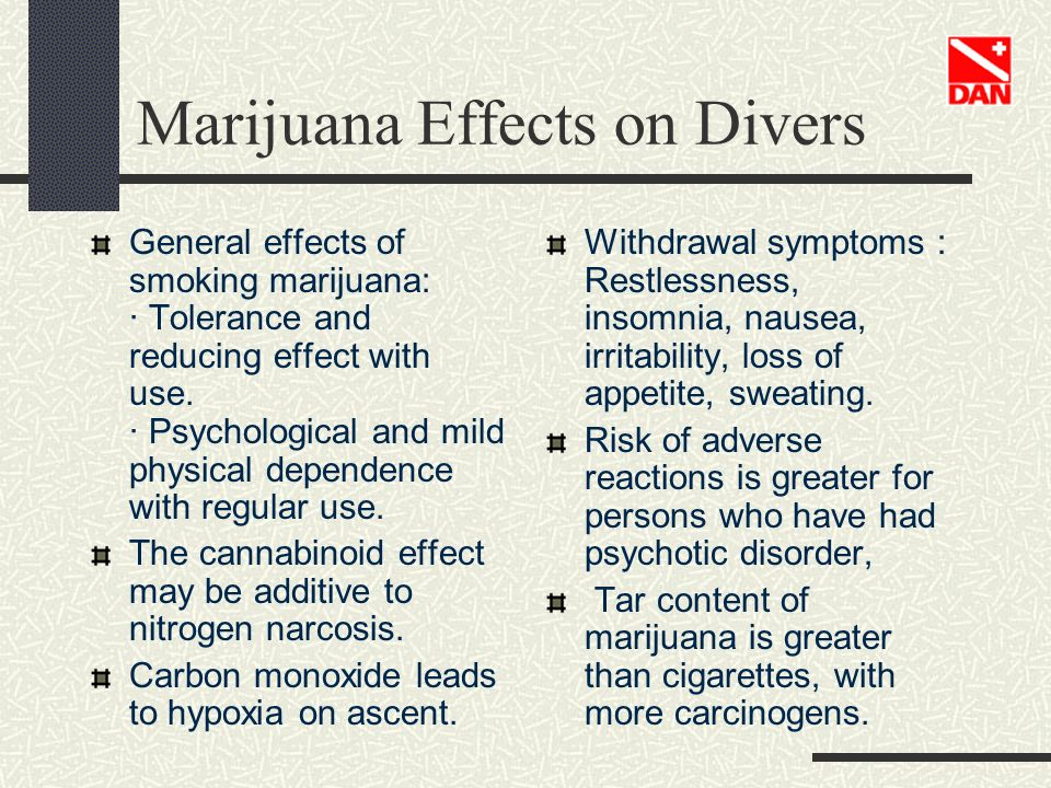Marijuana Effects on Divers General effects of smoking marijuana: · Tolerance and reducing effect with use. · Psychological and mild physical dependen