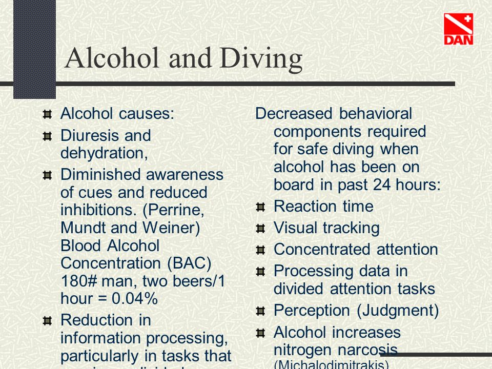 Alcohol and Diving Alcohol causes: Diuresis and dehydration, Diminished awareness of cues and reduced inhibitions. (Perrine, Mundt and Weiner) Blood A