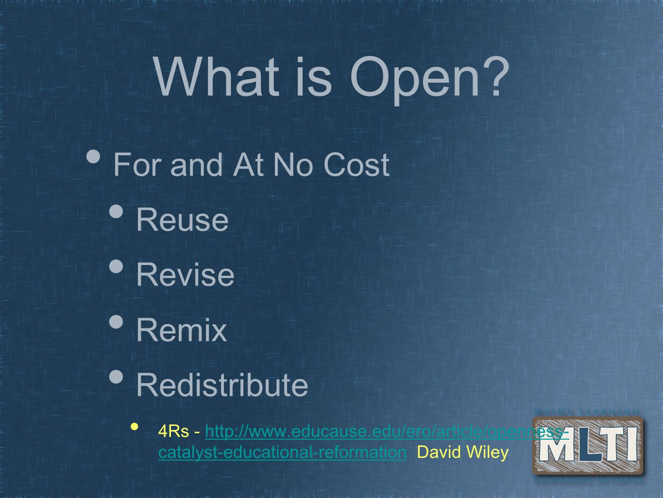 What is Open? For and At No Cost Reuse Revise Remix Redistribute 4Rs - http://www.educause.edu/ero/article/openness- catalyst-educational-reformation