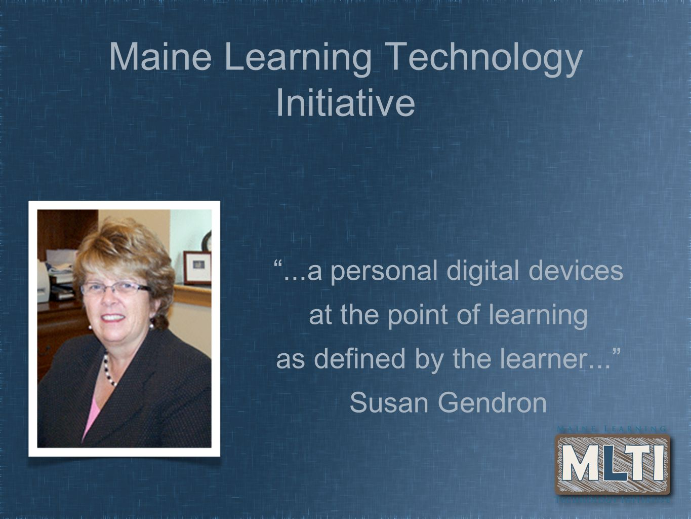 Maine Learning Technology Initiative...a personal digital devices at the point of learning as defined by the learner... Susan Gendron