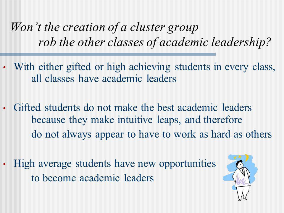 Wont the creation of a cluster group rob the other classes of academic leadership? With either gifted or high achieving students in every class, all c