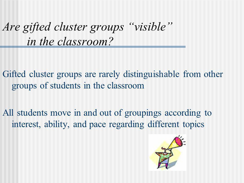 Are gifted cluster groups visible in the classroom? Gifted cluster groups are rarely distinguishable from other groups of students in the classroom Al