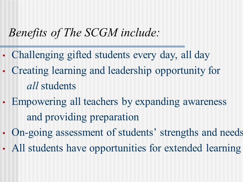 Benefits of The SCGM include: Challenging gifted students every day, all day Creating learning and leadership opportunity for all students Empowering