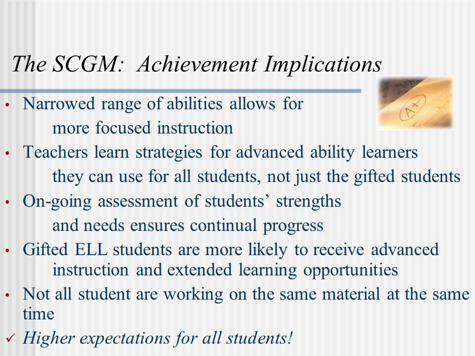 The SCGM: Achievement Implications Narrowed range of abilities allows for more focused instruction Teachers learn strategies for advanced ability lear