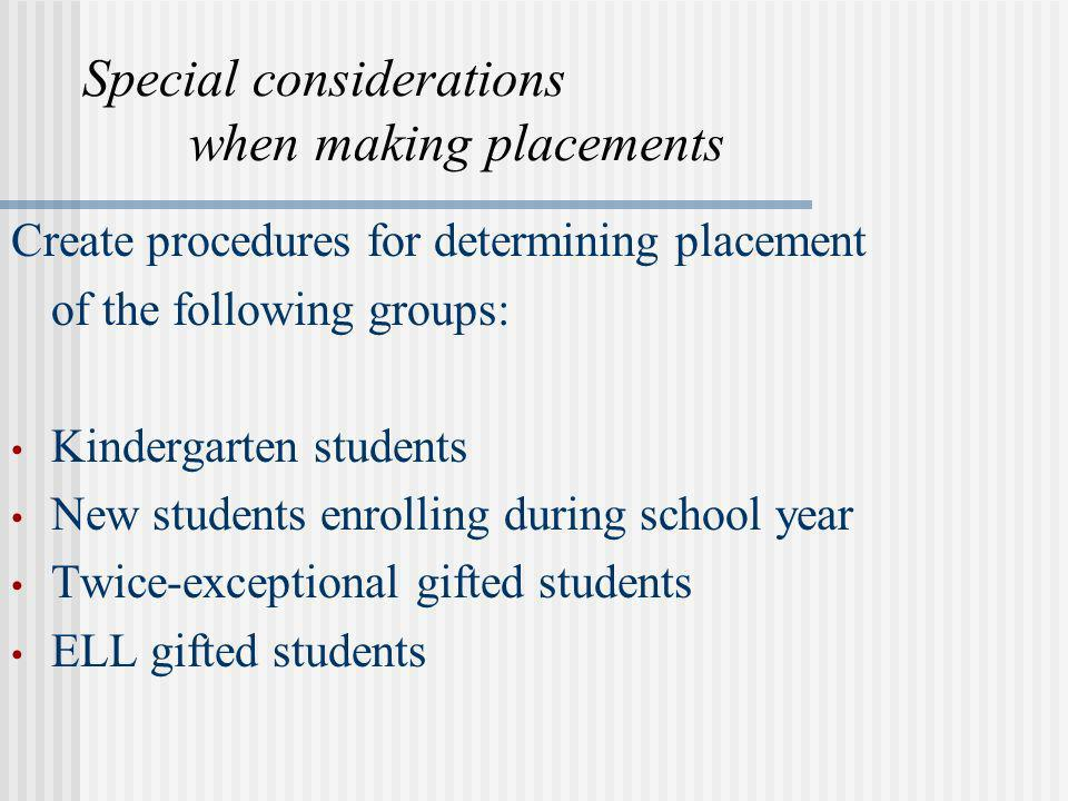 Special considerations when making placements Create procedures for determining placement of the following groups: Kindergarten students New students