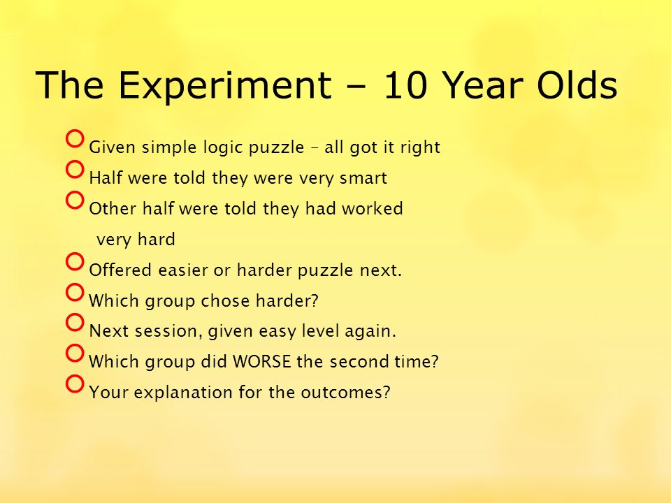 The Experiment – 10 Year Olds Given simple logic puzzle – all got it right Half were told they were very smart Other half were told they had worked ve