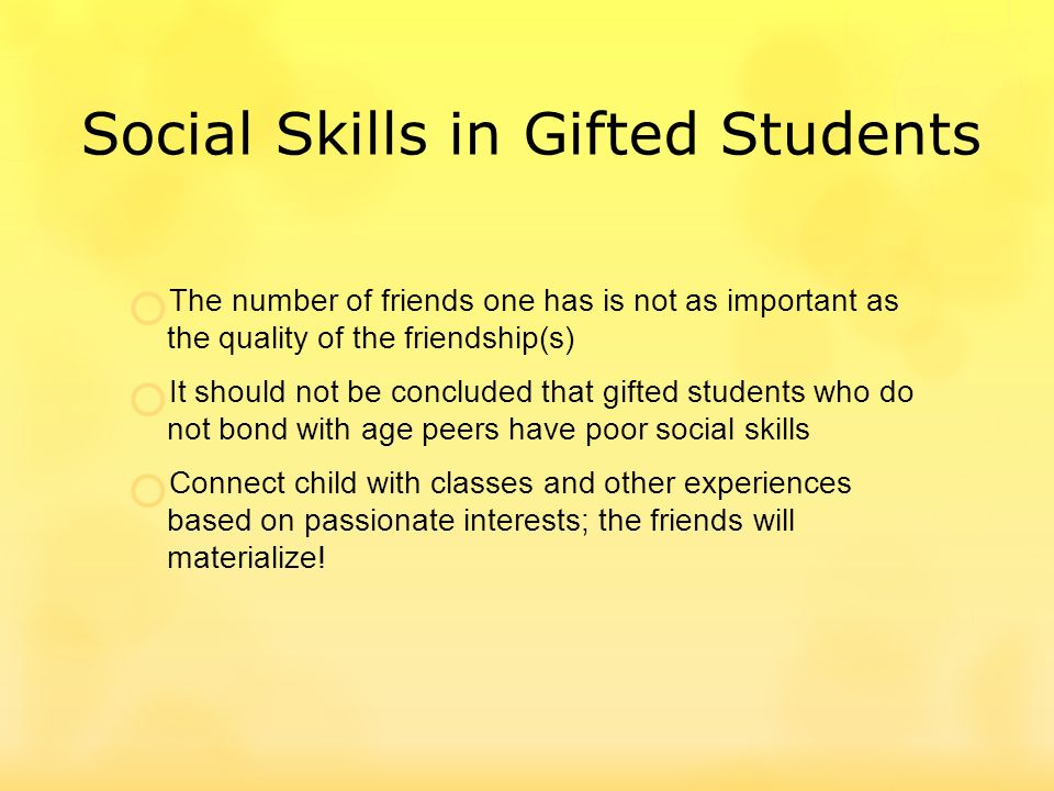 Social Skills in Gifted Students The number of friends one has is not as important as the quality of the friendship(s) It should not be concluded that