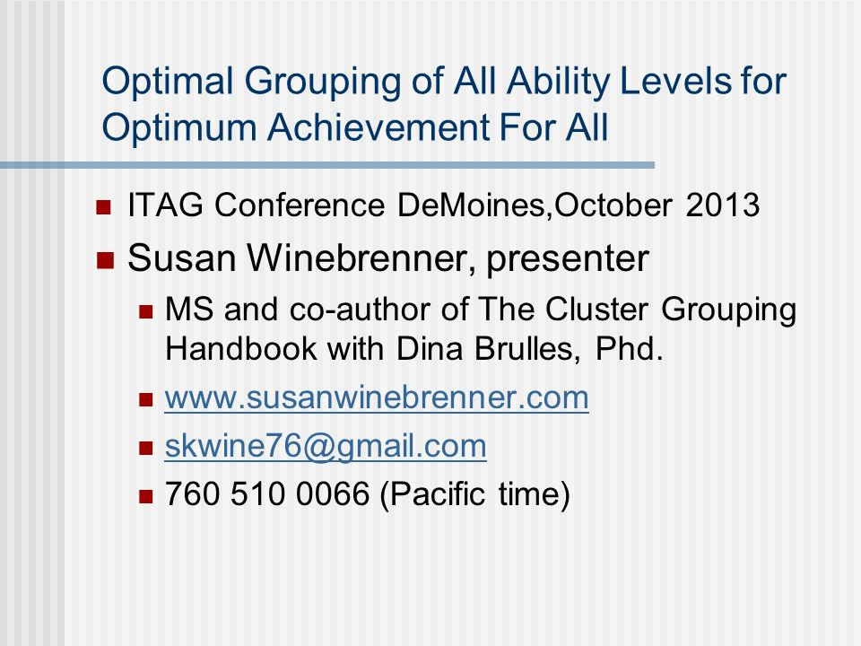 Optimal Grouping of All Ability Levels for Optimum Achievement For All ITAG Conference DeMoines,October 2013 Susan Winebrenner, presenter MS and co-au