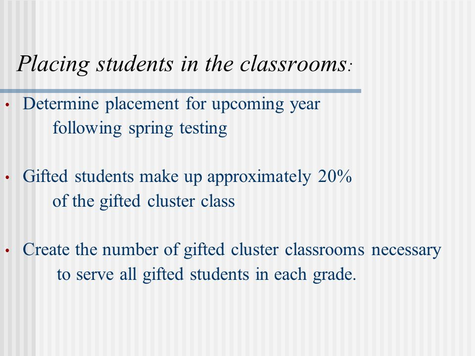 Placing students in the classrooms : Determine placement for upcoming year following spring testing Gifted students make up approximately 20% of the gifted cluster class Create the number of gifted cluster classrooms necessary to serve all gifted students in each grade.