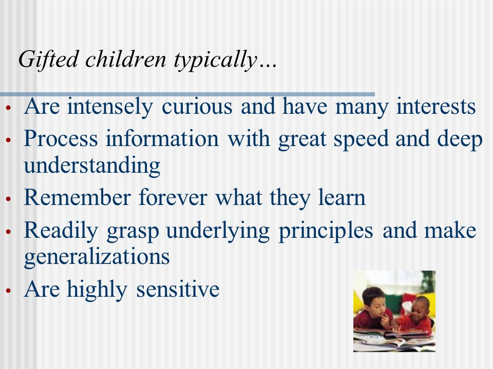Gifted children typically… Are intensely curious and have many interests Process information with great speed and deep understanding Remember forever what they learn Readily grasp underlying principles and make generalizations Are highly sensitive