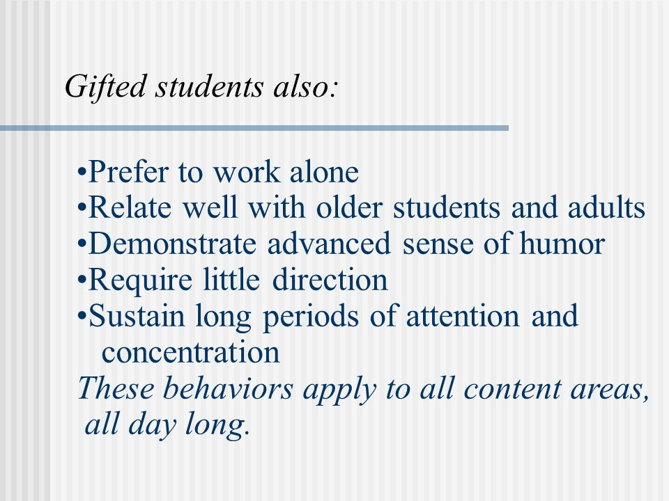 Prefer to work alone Relate well with older students and adults Demonstrate advanced sense of humor Require little direction Sustain long periods of a