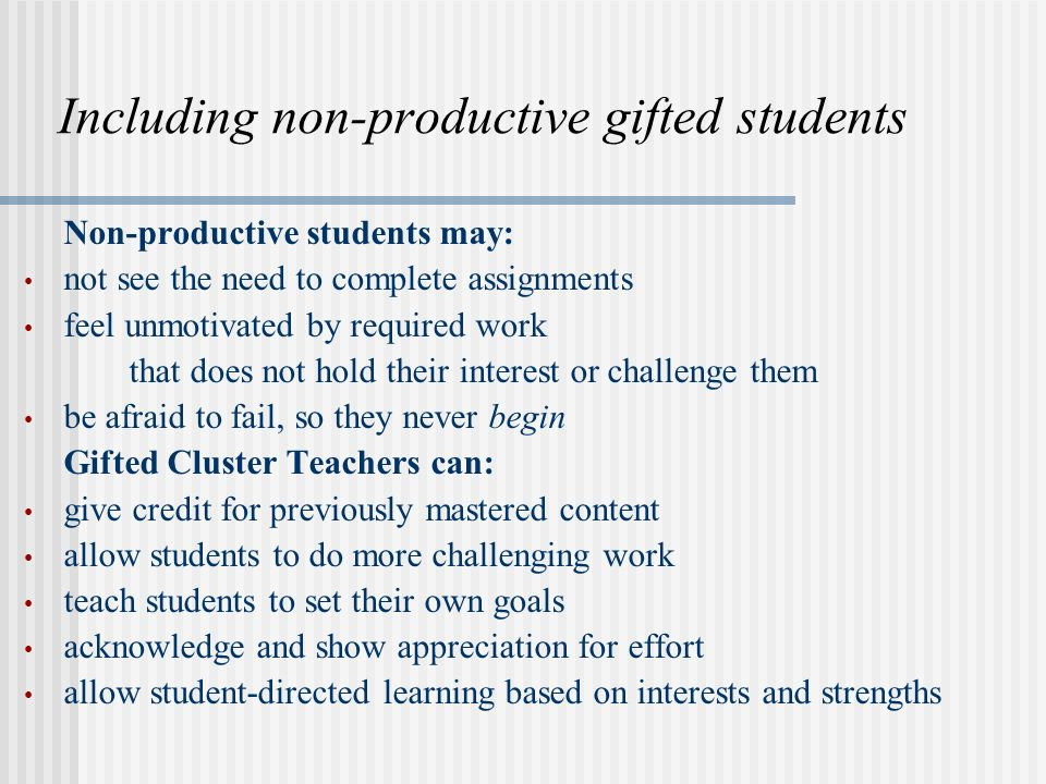 Including non-productive gifted students Non-productive students may: not see the need to complete assignments feel unmotivated by required work that does not hold their interest or challenge them be afraid to fail, so they never begin Gifted Cluster Teachers can: give credit for previously mastered content allow students to do more challenging work teach students to set their own goals acknowledge and show appreciation for effort allow student-directed learning based on interests and strengths