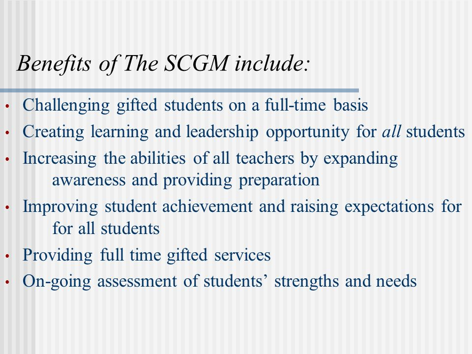 Benefits of The SCGM include: Challenging gifted students on a full-time basis Creating learning and leadership opportunity for all students Increasin