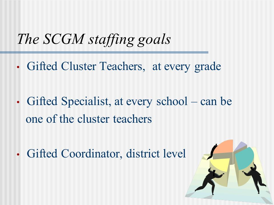 The SCGM staffing goals Gifted Cluster Teachers, at every grade Gifted Specialist, at every school – can be one of the cluster teachers Gifted Coordin