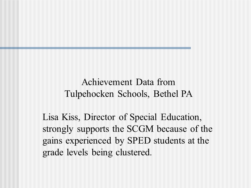 Achievement Data from Tulpehocken Schools, Bethel PA Lisa Kiss, Director of Special Education, strongly supports the SCGM because of the gains experienced by SPED students at the grade levels being clustered.