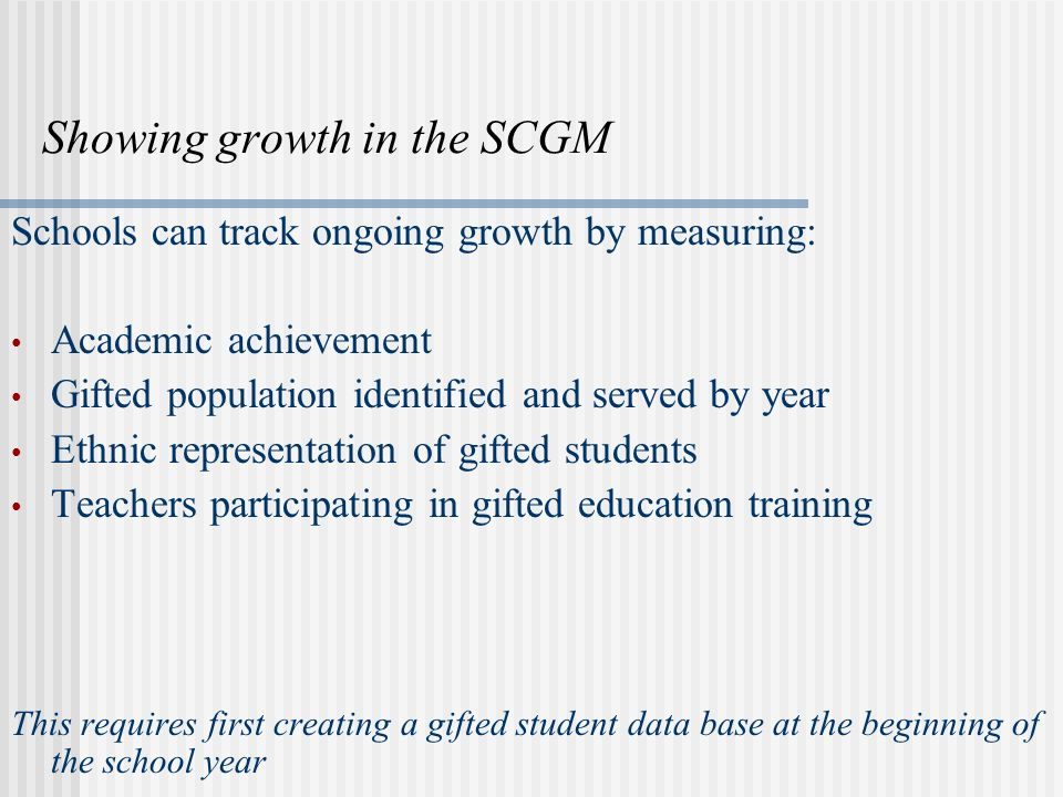 The SCGM in times of lean budgets Full-time gifted services are provided with: No initial outlay of funds needed No additional staffing No extra materials required Desirable staff development that benefits all students Retaining students that remains steady keeping tax dollars in the district