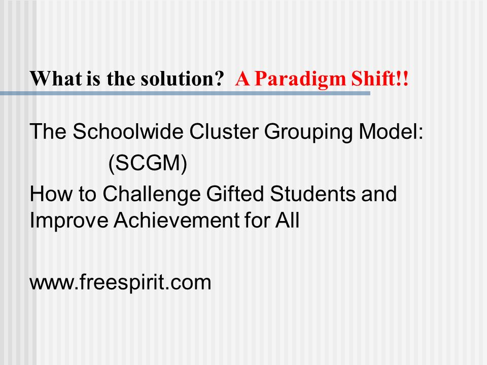 The Schoolwide Cluster Grouping Model: (SCGM) How to Challenge Gifted Students and Improve Achievement for All www.freespirit.com What is the solution.