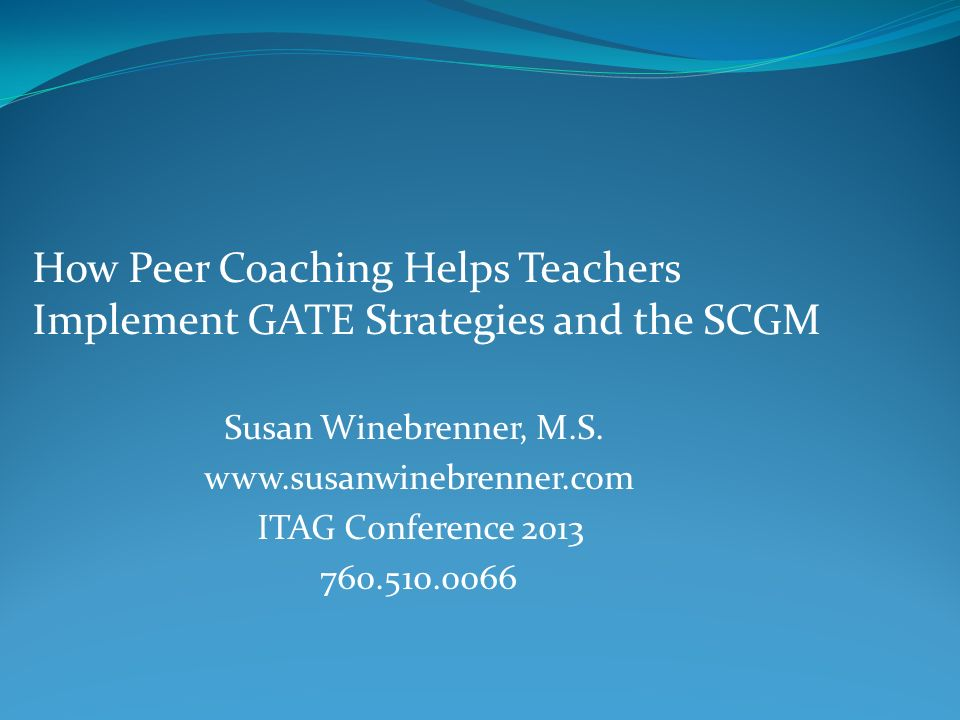 How Peer Coaching Helps Teachers Implement GATE Strategies and the SCGM Susan Winebrenner, M.S. www.susanwinebrenner.com ITAG Conference 2013 760.510.