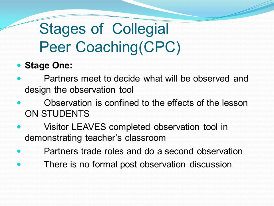 Stages of Collegial Peer Coaching(CPC) Stage One: Partners meet to decide what will be observed and design the observation tool Observation is confine