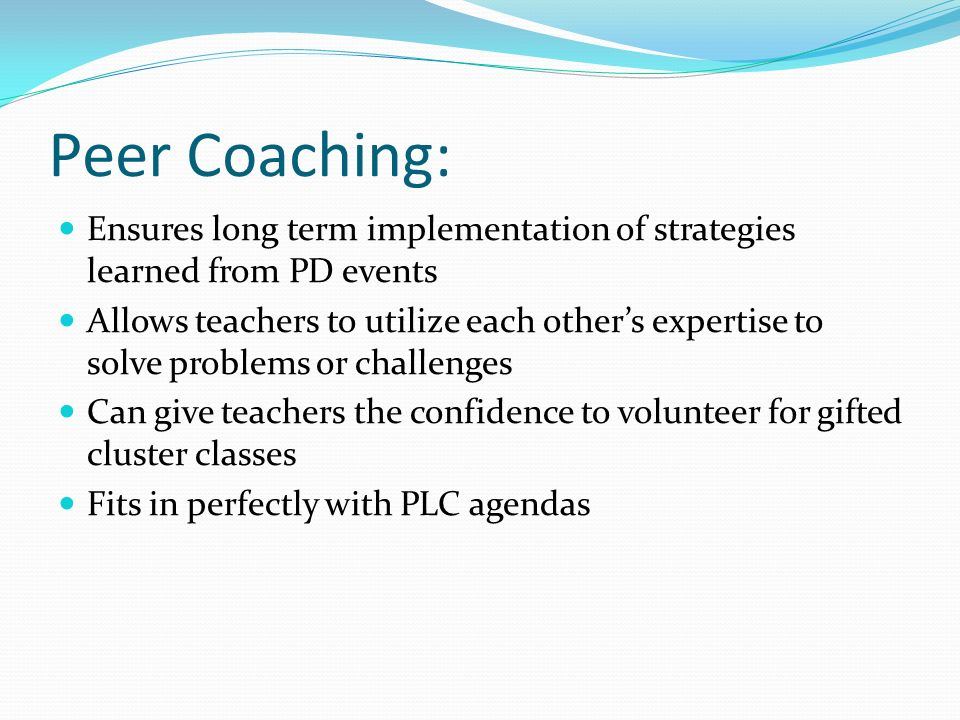 Peer Coaching: Ensures long term implementation of strategies learned from PD events Allows teachers to utilize each others expertise to solve problem
