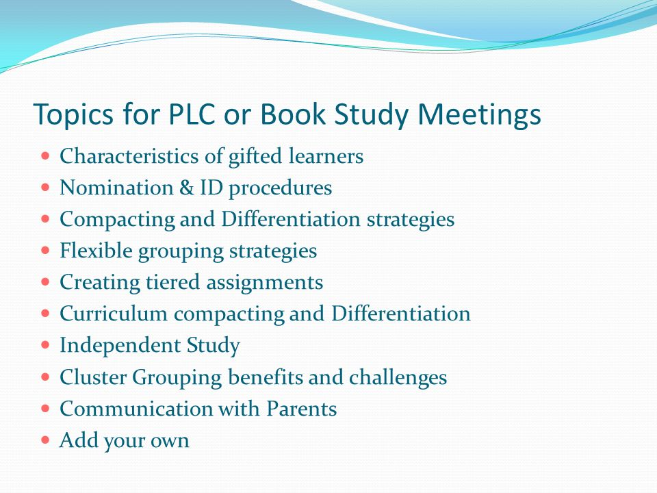 Topics for PLC or Book Study Meetings Characteristics of gifted learners Nomination & ID procedures Compacting and Differentiation strategies Flexible