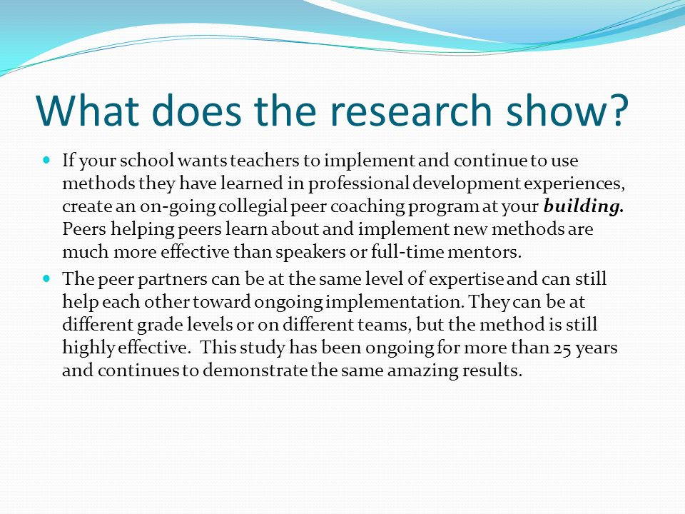 Showers and Joyce, ASCD 2002: Effects of Peer Coaching on Student Achievement (slight variation in different study years) TYPE OF PDONE WEEK LATER ONE MONTH LATER THREE MONTHS LATER Lecture Only 10% 8% 3% Lecture with demonstrations 30%20% 3% Lecture with audience participation and practice 65%60% 5% Lecture with audience practice and on- site collegial peer coaching 90+ % GUESS!!!