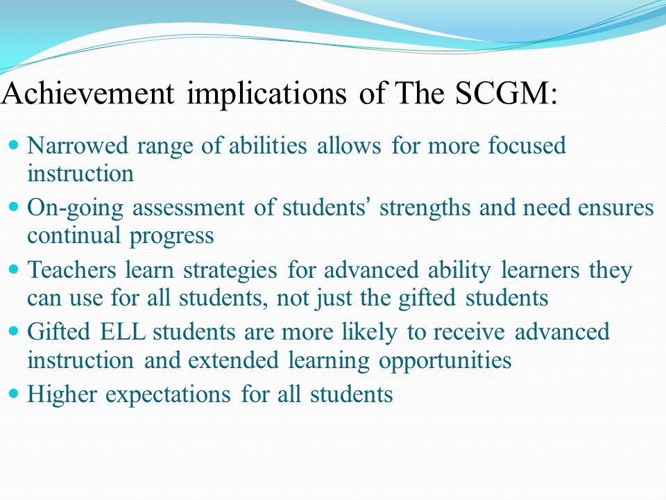 Achievement implications of The SCGM: Narrowed range of abilities allows for more focused instruction On-going assessment of students strengths and ne