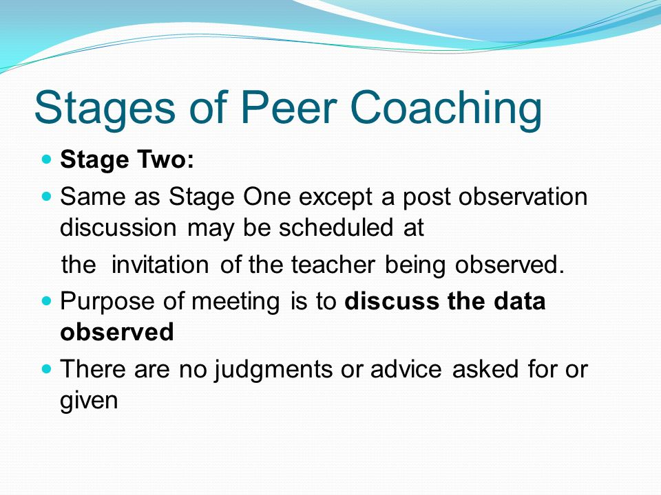 Stages of Peer Coaching Stage Two: Same as Stage One except a post observation discussion may be scheduled at the invitation of the teacher being obse