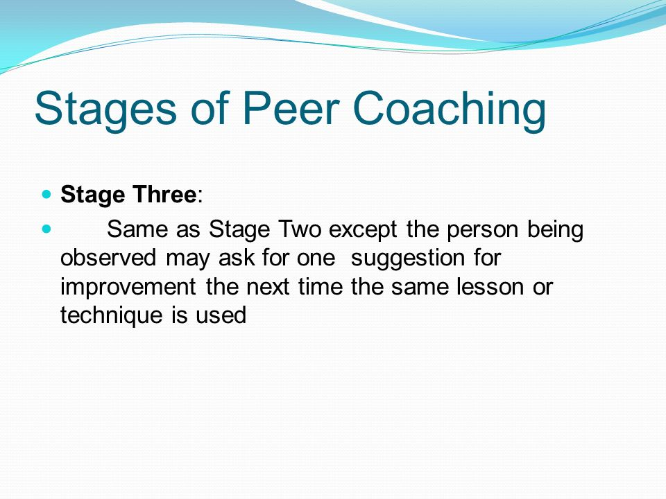 Stages of Peer Coaching Stage Three: Same as Stage Two except the person being observed may ask for one suggestion for improvement the next time the s