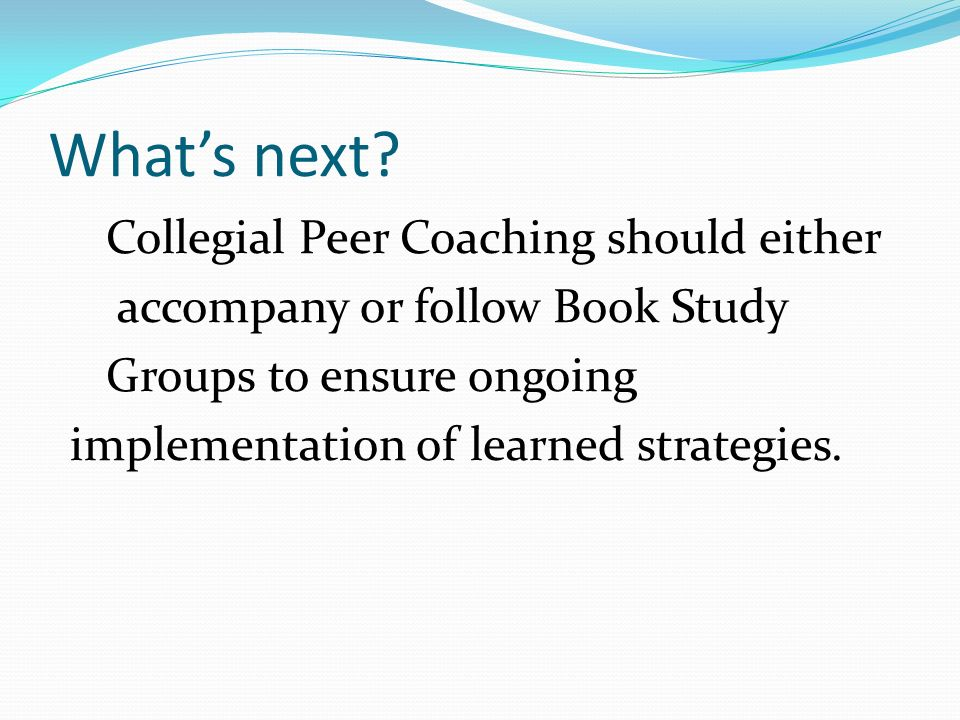 Whats next? Collegial Peer Coaching should either accompany or follow Book Study Groups to ensure ongoing implementation of learned strategies.