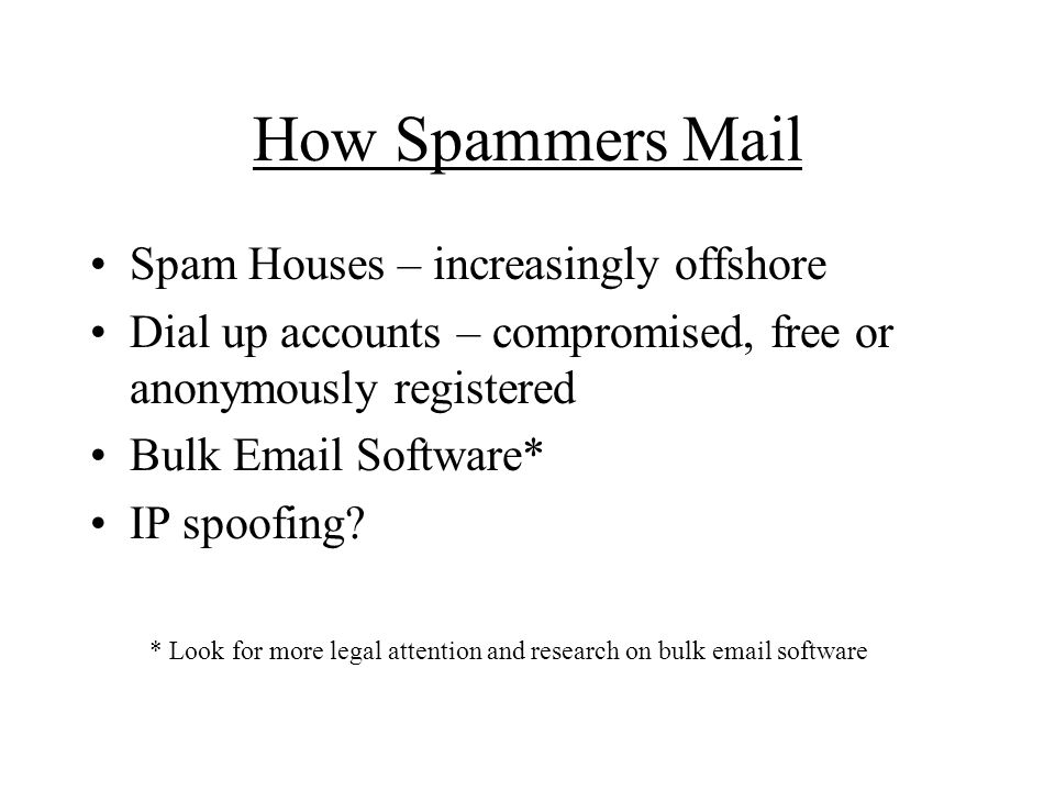 How Spammers Mail Spam Houses – increasingly offshore Dial up accounts – compromised, free or anonymously registered Bulk Email Software* IP spoofing.