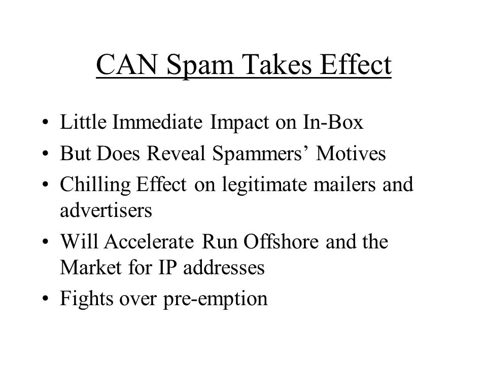 CAN Spam Takes Effect Little Immediate Impact on In-Box But Does Reveal Spammers Motives Chilling Effect on legitimate mailers and advertisers Will Accelerate Run Offshore and the Market for IP addresses Fights over pre-emption