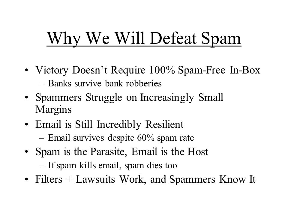 Why We Will Defeat Spam Victory Doesnt Require 100% Spam-Free In-Box –Banks survive bank robberies Spammers Struggle on Increasingly Small Margins  is Still Incredibly Resilient – survives despite 60% spam rate Spam is the Parasite,  is the Host –If spam kills  , spam dies too Filters + Lawsuits Work, and Spammers Know It