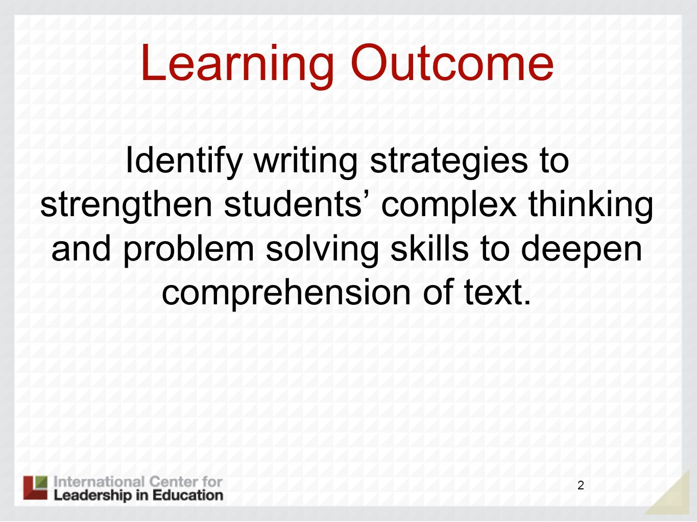 Learning Outcome Identify writing strategies to strengthen students complex thinking and problem solving skills to deepen comprehension of text. 2