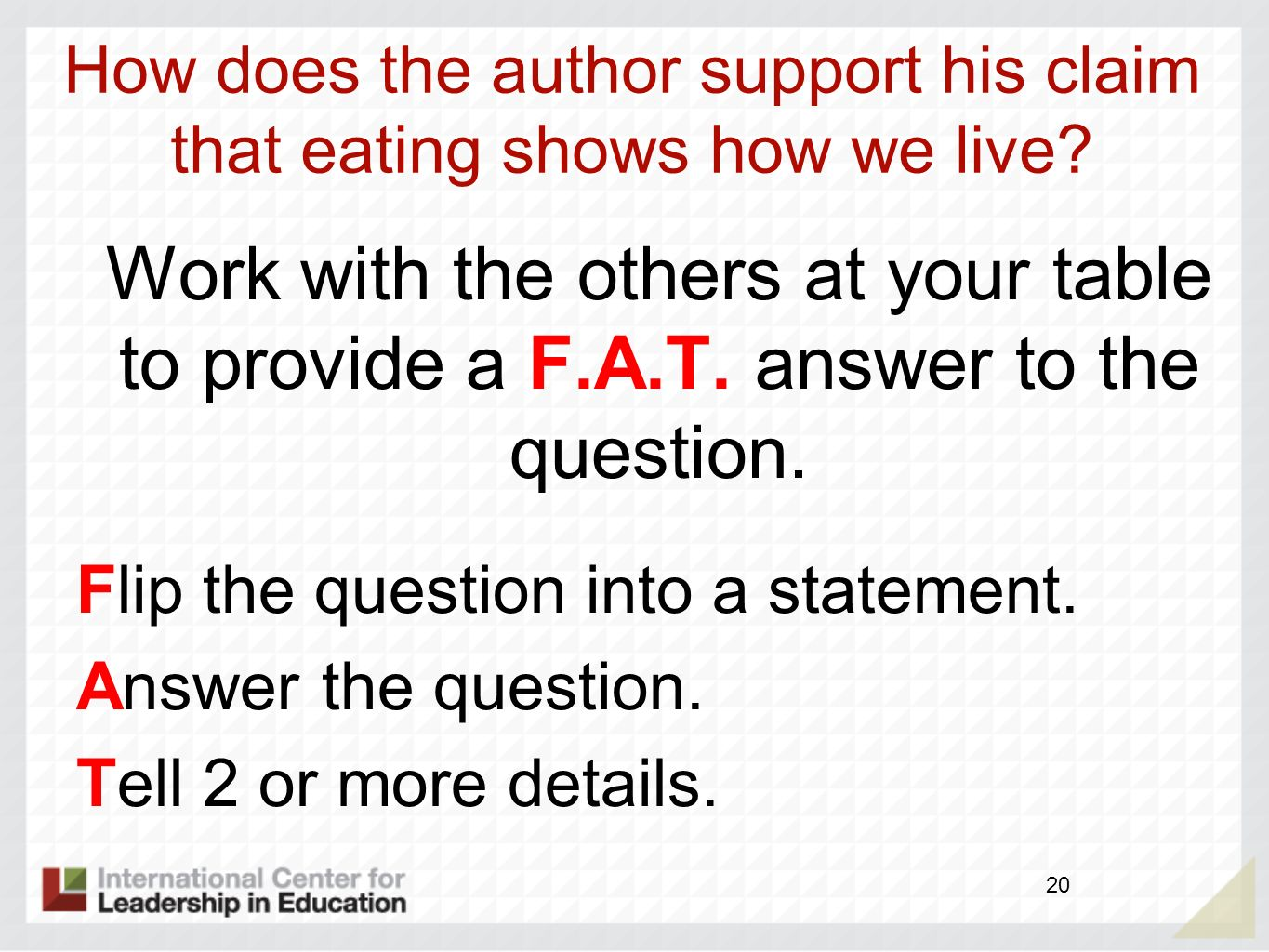 Work with the others at your table to provide a F.A.T. answer to the question. Flip the question into a statement. Answer the question. Tell 2 or more