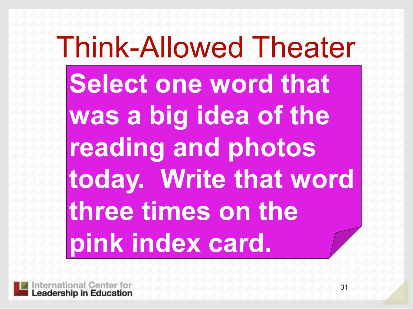 Think-Allowed Theater 31 Select one word that was a big idea of the reading and photos today. Write that word three times on the pink index card.
