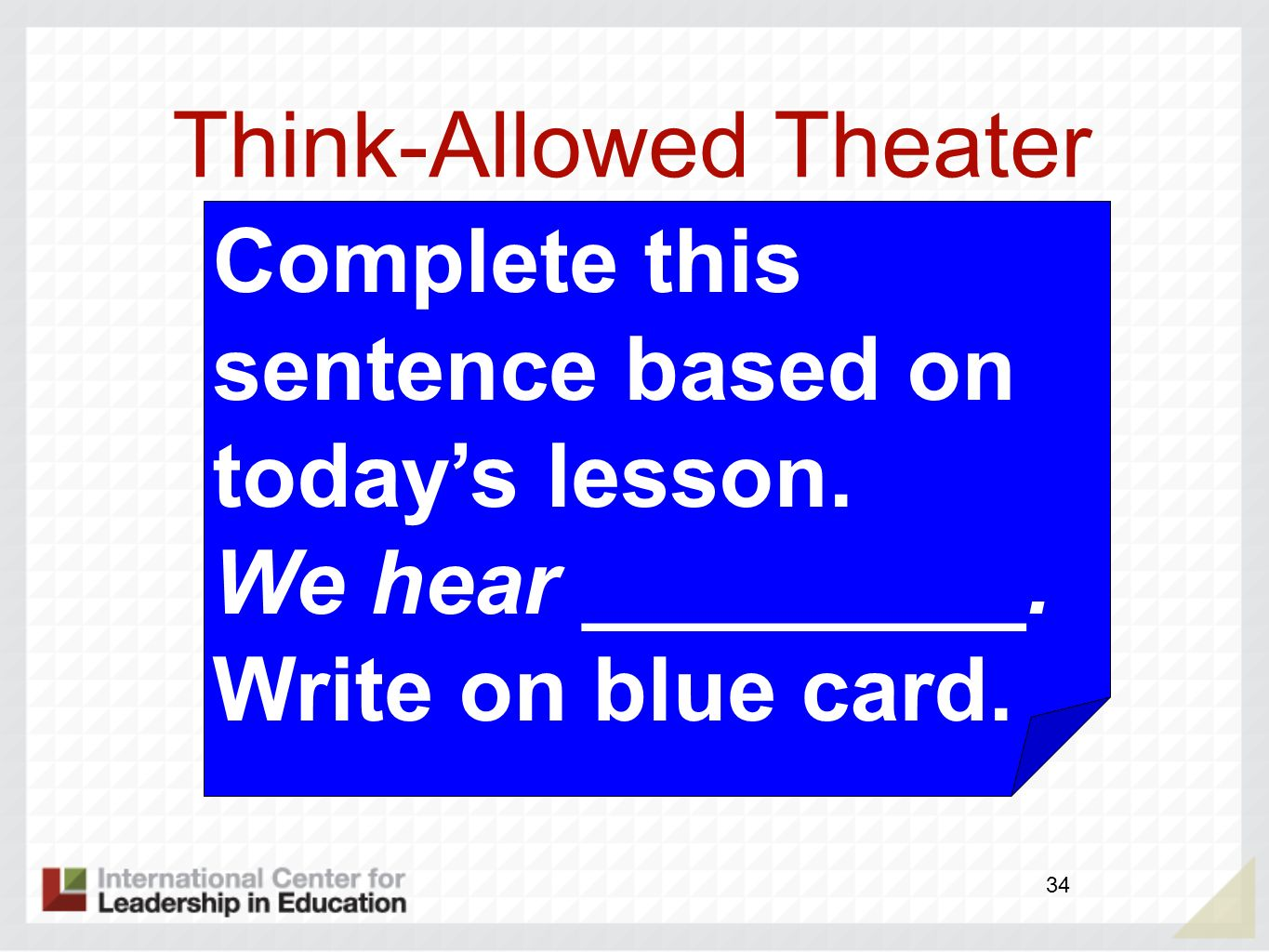 Think-Allowed Theater 34 Complete this sentence based on todays lesson. We hear _________. Write on blue card.