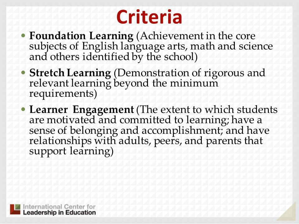 Criteria Foundation Learning (Achievement in the core subjects of English language arts, math and science and others identified by the school) Stretch Learning (Demonstration of rigorous and relevant learning beyond the minimum requirements) Learner Engagement (The extent to which students are motivated and committed to learning; have a sense of belonging and accomplishment; and have relationships with adults, peers, and parents that support learning)
