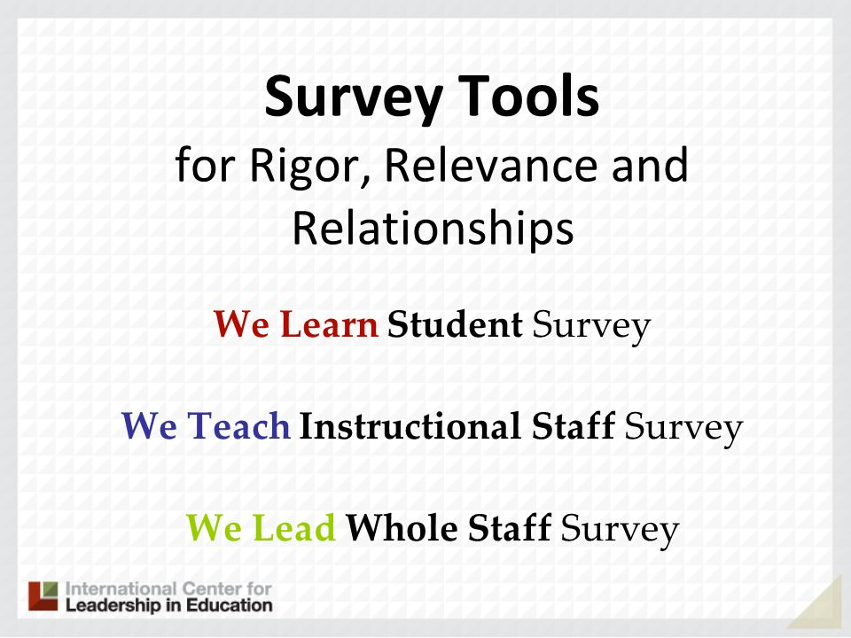 Survey Tools for Rigor, Relevance and Relationships We Learn Student Survey We Teach Instructional Staff Survey We Lead Whole Staff Survey