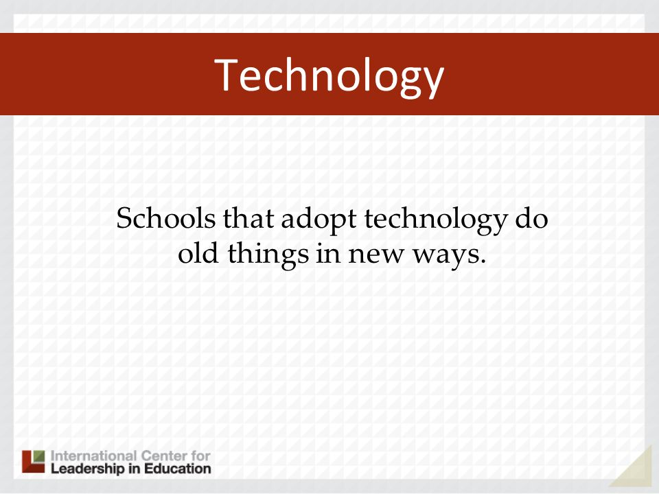 Technology Schools that internalize technology create entirely new things.