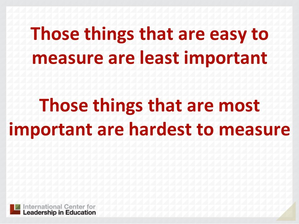 Those things that are easy to measure are least important Those things that are most important are hardest to measure